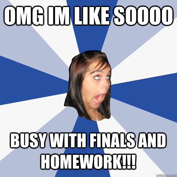 OMG im like soooo busy with finals and homework!!! - OMG im like soooo busy with finals and homework!!!  Annoying Facebook Girl