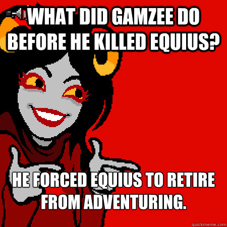 what did gamzee do before he killed equius? he forced equius to retire from adventuring.   - what did gamzee do before he killed equius? he forced equius to retire from adventuring.    Bad Joke Aradia