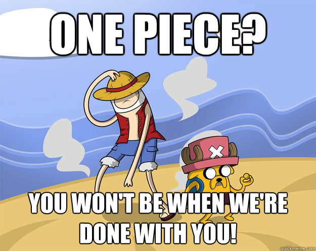 One Piece? You Won't Be When We're Done With You!