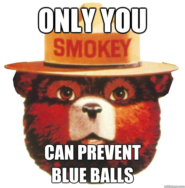 Only you Can prevent blue balls  Smokey the Bear Says