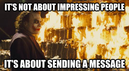 It's not about impressing people It's about sending a message - It's not about impressing people It's about sending a message  burning joker