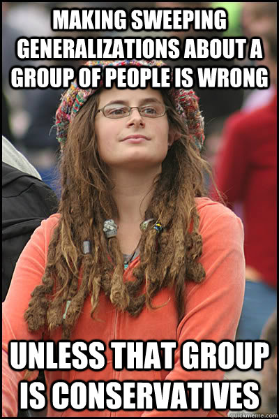 Making sweeping generalizations about a group of people is wrong unless that group is conservatives - Making sweeping generalizations about a group of people is wrong unless that group is conservatives  College Liberal