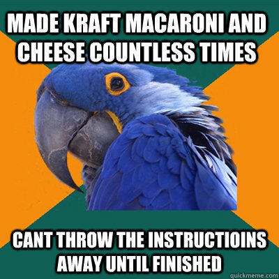 made kraft macaroni and cheese countless times cant throw the instructioins away until finished  Paranoid Parrot