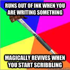 runs out of ink when you are writing something magically revives when you start scribbling - runs out of ink when you are writing something magically revives when you start scribbling  Scumbag Pen
