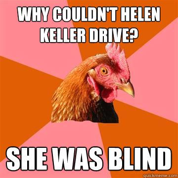 Why couldn't Helen Keller drive? She was blind  Anti-Joke Chicken