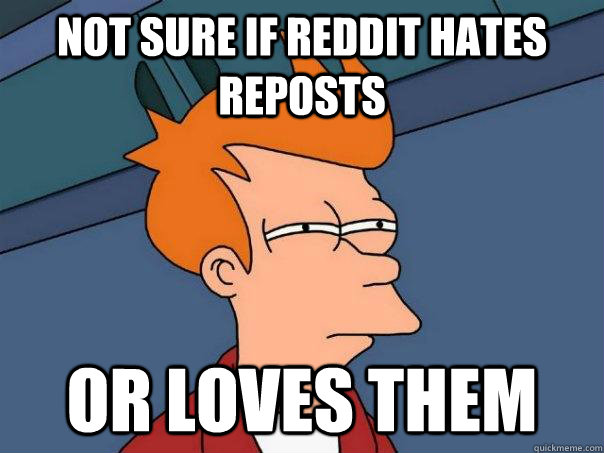 Not sure if Reddit hates Reposts Or loves them - Not sure if Reddit hates Reposts Or loves them  Futurama Fry