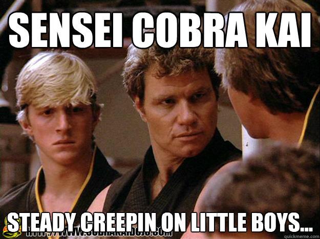 sensei Cobra Kai steady creepin on little boys...