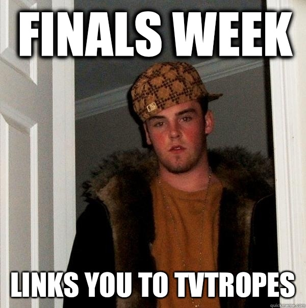 Finals week Links you to tvtropes - Finals week Links you to tvtropes  Scumbag Steve