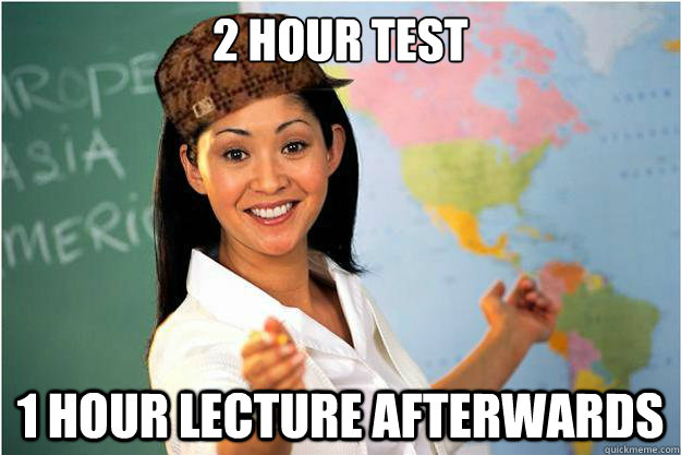 2 hour test 1 hour lecture afterwards - 2 hour test 1 hour lecture afterwards  Scumbag Teacher