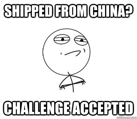 Shipped from china? Challenge Accepted