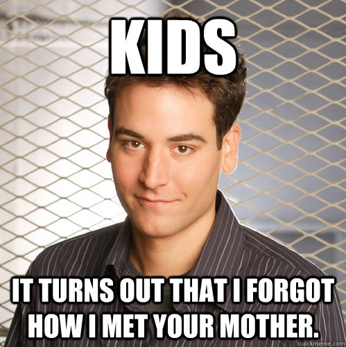 Kids It turns out that I forgot how I met your mother. - Kids It turns out that I forgot how I met your mother.  Scumbag Ted Mosby