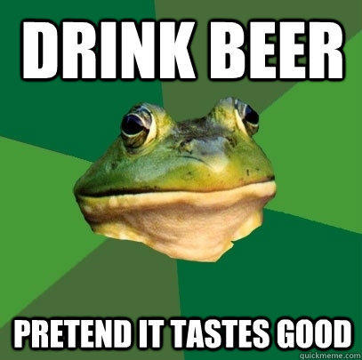 Drink beer Pretend it tastes good - Drink beer Pretend it tastes good  Foul Bachelor Frog
