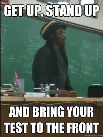 Get up, stand up and bring your test to the front  Rasta Science Teacher