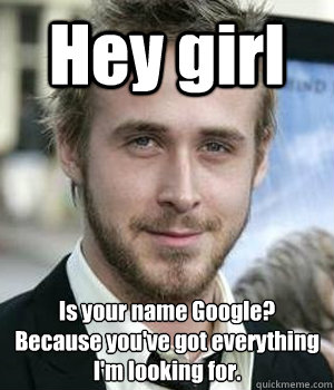 Hey girl Is your name Google? Because you've got everything I'm looking for. - Hey girl Is your name Google? Because you've got everything I'm looking for.  Misc