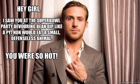 Hey girl, I saw you at the Superbowl Party devouring bean dip like a python would eat a small, defenseless animal. You were so hot!