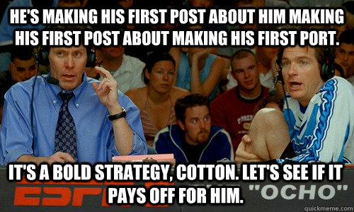 he's making his first post about him making his first post about making his first port. It's a bold strategy, Cotton. Let's see if it pays off for him. - he's making his first post about him making his first post about making his first port. It's a bold strategy, Cotton. Let's see if it pays off for him.  Cotton Pepper