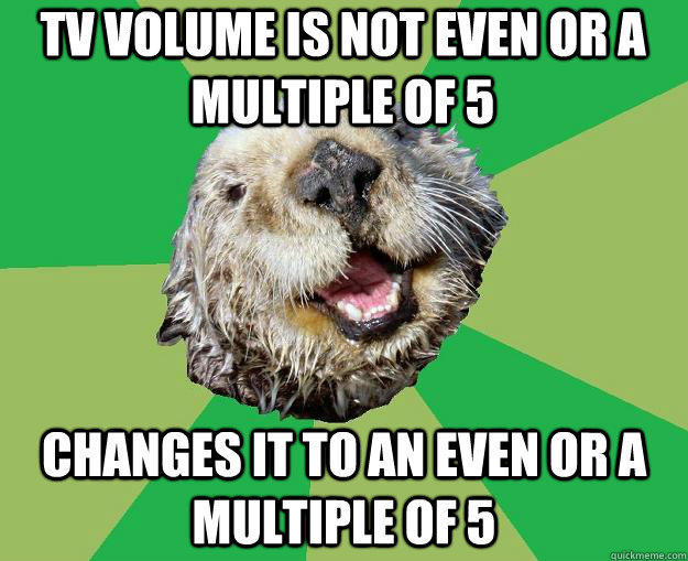 TV volume is not even or a multiple of 5 changes it to an even or a multiple of 5 - TV volume is not even or a multiple of 5 changes it to an even or a multiple of 5  OCD Otter