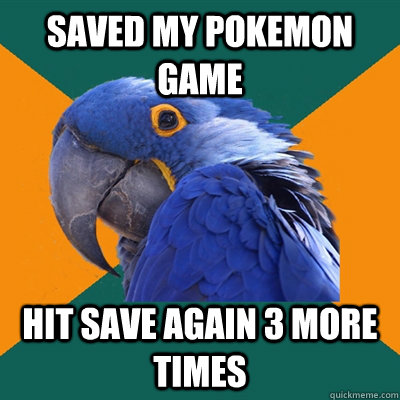 Saved my pokemon game Hit save again 3 more times - Saved my pokemon game Hit save again 3 more times  Paranoid Parrot