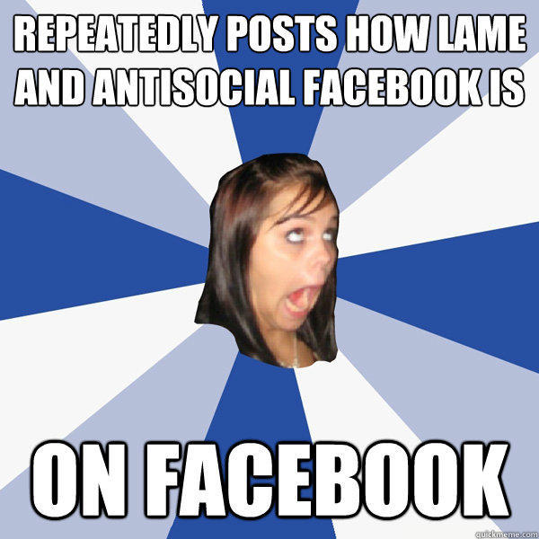 Repeatedly Posts How Lame and Antisocial Facebook Is On Facebook - Repeatedly Posts How Lame and Antisocial Facebook Is On Facebook  Annoying Facebook Girl