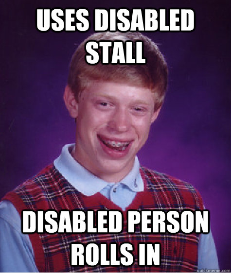 Uses Disabled Stall Disabled person rolls in - Uses Disabled Stall Disabled person rolls in  Bad Luck Brian