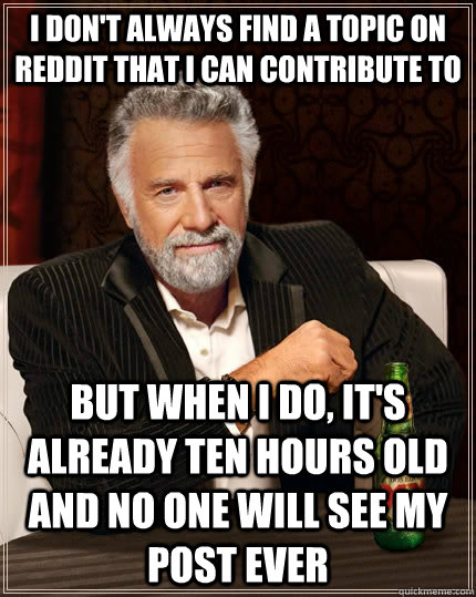 I don't always find a topic on reddit that i can contribute to But when I do, it's already ten hours old and no one will see my post ever - I don't always find a topic on reddit that i can contribute to But when I do, it's already ten hours old and no one will see my post ever  The Most Interesting Man In The World