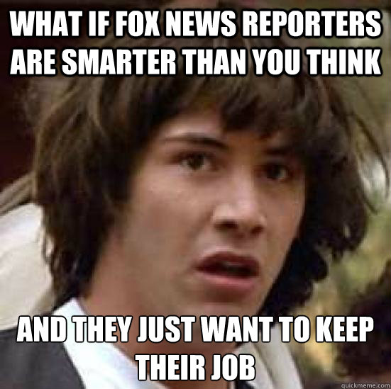What if Fox News reporters are smarter than you think And they just want to keep their job - What if Fox News reporters are smarter than you think And they just want to keep their job  conspiracy keanu