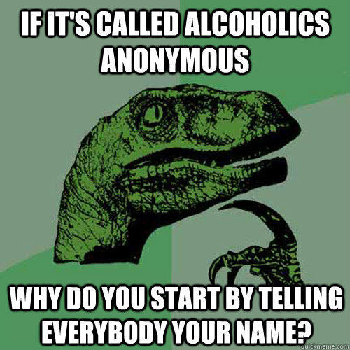 If it's called alcoholics anonymous why do you start by telling everybody your name? - If it's called alcoholics anonymous why do you start by telling everybody your name?  Philosoraptor