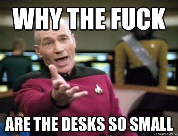 why the fuck are the desks so small - why the fuck are the desks so small  Annoyed Picard HD