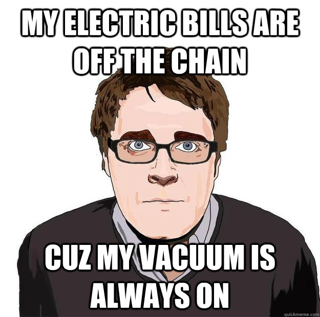 My Electric bills are off the chain Cuz my vacuum is always on  Always Online Adam Orth