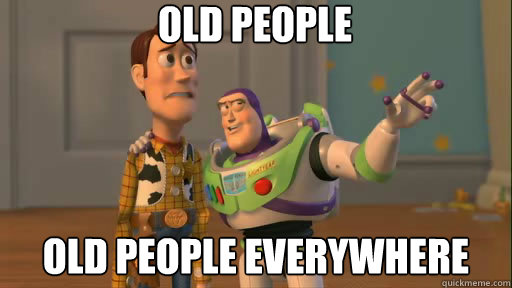 old people old people everywhere - old people old people everywhere  Everywhere