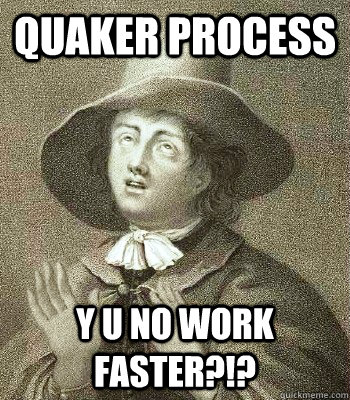 QUAKER PROCESS Y U NO WORK FASTER?!? - QUAKER PROCESS Y U NO WORK FASTER?!?  Quaker Problems