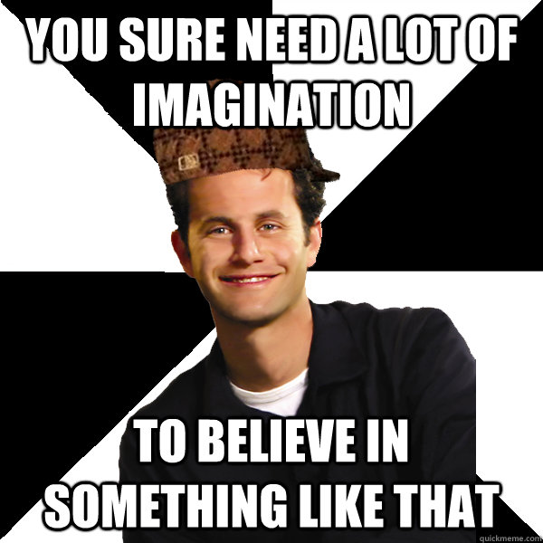 You sure need a lot of imagination to believe in something like that - You sure need a lot of imagination to believe in something like that  Scumbag Christian