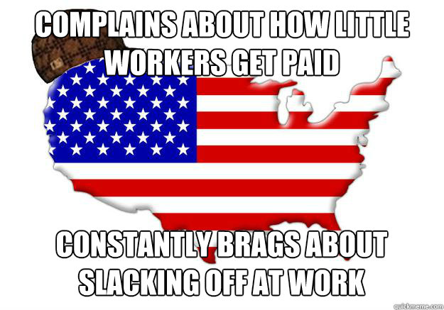 complains about how little workers get paid constantly brags about slacking off at work - complains about how little workers get paid constantly brags about slacking off at work  Scumbag america