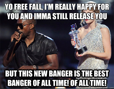 Yo Free Fall, I'm really happy for you and Imma still release you BUT THIS NEW BANGER IS THE BEST BANGER OF ALL TIME! OF ALL TIME! - Yo Free Fall, I'm really happy for you and Imma still release you BUT THIS NEW BANGER IS THE BEST BANGER OF ALL TIME! OF ALL TIME!  Imma let you finish