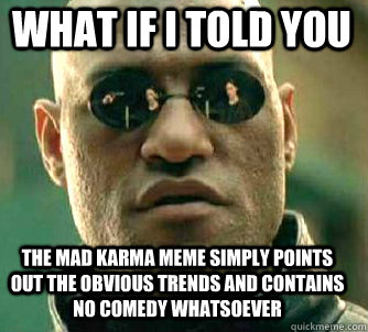 what if i told you the mad karma meme simply points out the obvious trends and contains no comedy whatsoever - what if i told you the mad karma meme simply points out the obvious trends and contains no comedy whatsoever  Matrix Morpheus