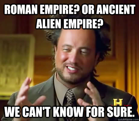 roman empire? or ancient alien empire? we can't know for sure. - roman empire? or ancient alien empire? we can't know for sure.  Giorgio A Tsoukalos