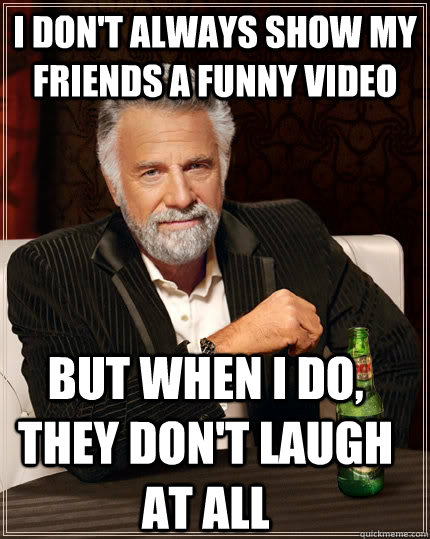 I don't always show my friends a funny video But when I do, They don't laugh at all - I don't always show my friends a funny video But when I do, They don't laugh at all  The Most Interesting Man In The World
