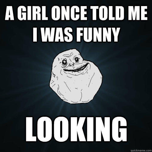 A girl once told me I was funny looking - A girl once told me I was funny looking  Forever Alone