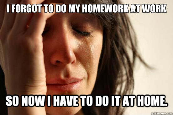 I forgot to do my homework at work So now i have to do it at home. - I forgot to do my homework at work So now i have to do it at home.  First World Problems