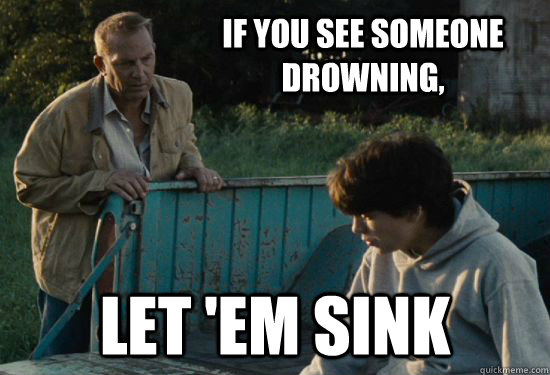 If you see someone drowning, Let 'em sink - If you see someone drowning, Let 'em sink  Pa Kent Is A Dick