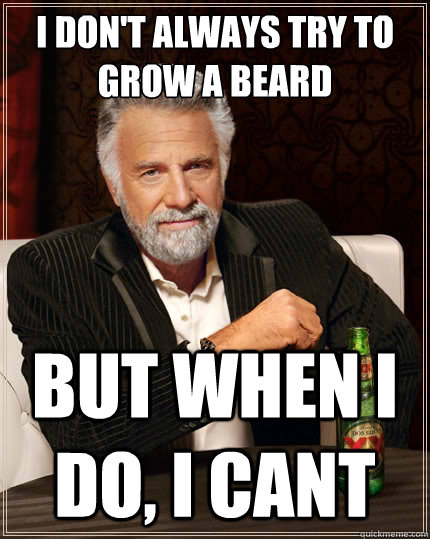 I don't always try to grow a beard But when i do, I cant - I don't always try to grow a beard But when i do, I cant  The Most Interesting Man In The World
