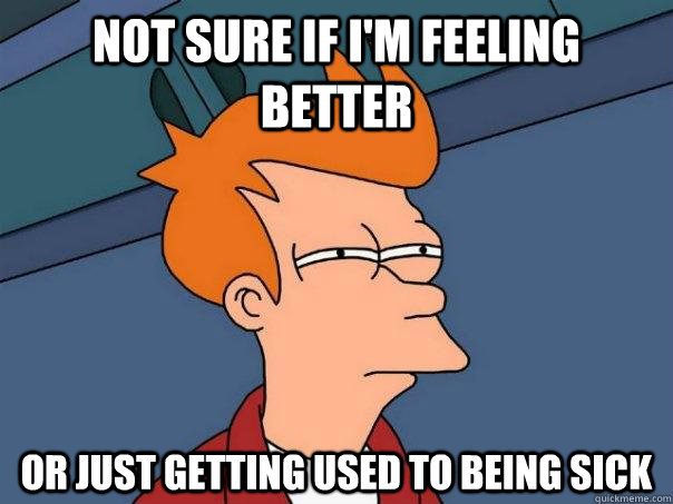 Not sure if I'm feeling better Or just getting used to being sick - Not sure if I'm feeling better Or just getting used to being sick  Futurama Fry