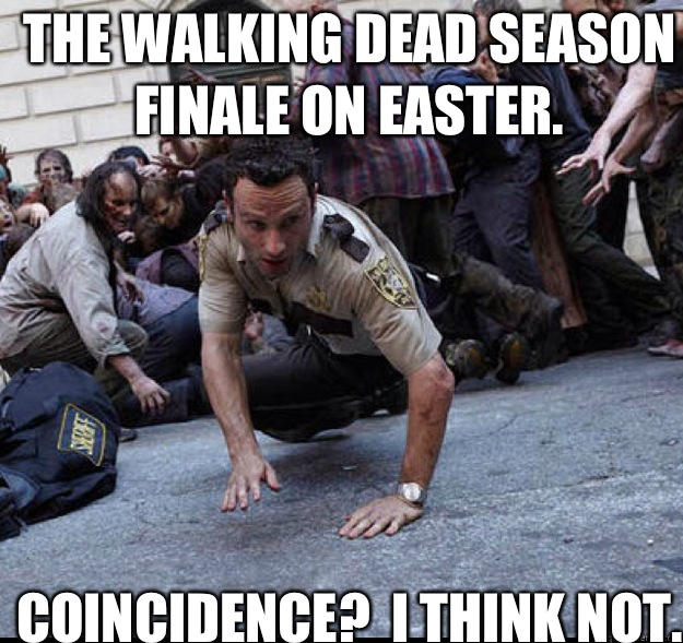 The Walking Dead season finale on Easter. Coincidence?  I think not.