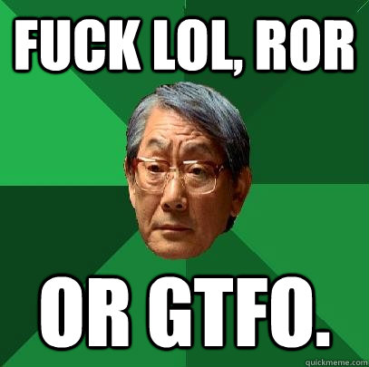 fuck lol, ROR or gtfo.  High Expectations Asian Father