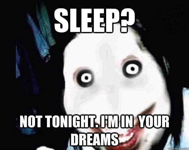 Sleep? not tonight. i'm in  your dreams - Sleep? not tonight. i'm in  your dreams  Jeff the Killer