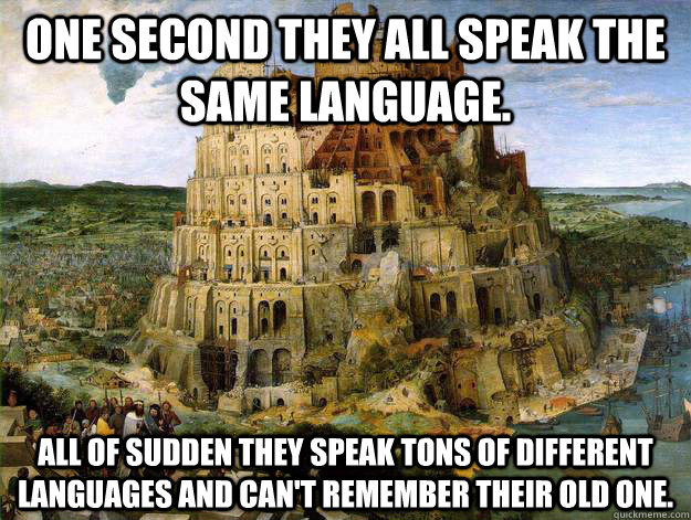 One second they all speak the same language. All of sudden they speak tons of different languages and can't remember their old one. - One second they all speak the same language. All of sudden they speak tons of different languages and can't remember their old one.  Seems legit.