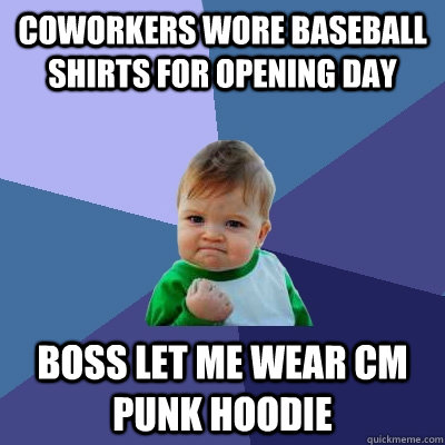 Coworkers wore baseball shirts for opening day Boss let me wear CM Punk hoodie - Coworkers wore baseball shirts for opening day Boss let me wear CM Punk hoodie  Success Kid
