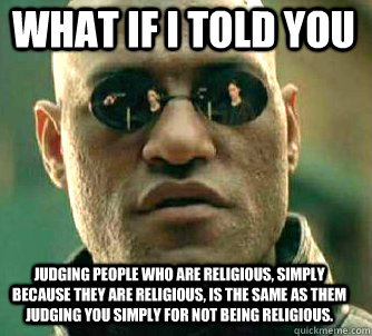 what if i told you judging people who are religious, simply because they are religious, is the same as them judging you simply for not being religious. - what if i told you judging people who are religious, simply because they are religious, is the same as them judging you simply for not being religious.  Matrix Morpheus