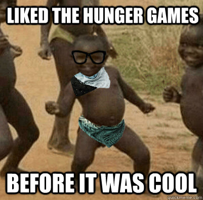 liked the hunger games Before it was cool - liked the hunger games Before it was cool  Third World Hipster