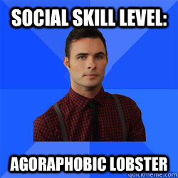 Social Skill Level: Agoraphobic Lobster